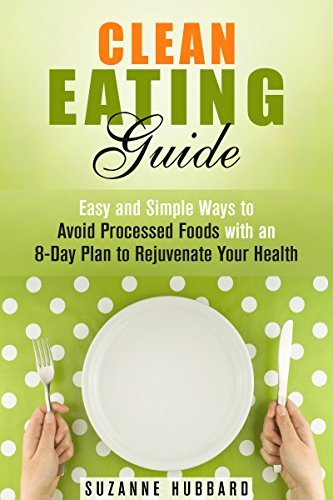 Clean Eating Guide: Easy and Simple Ways to Avoid Processed Foods with an 8-Day Plan to Rejuvenate Your Health  by  Suzanne Hubbard