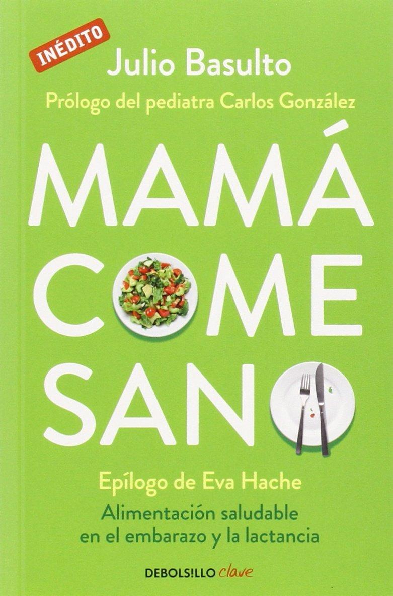 Mamá come sano: Alimentación saludable en el embarazo y la lactancia Julio Basulto