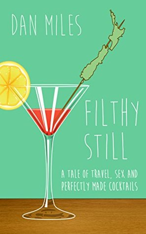 Filthy Still: A tale of travel, sex and perfectly made cocktails  by  Dan  Miles