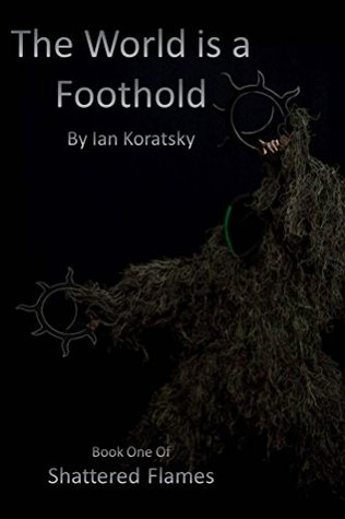 The World is a Foothold (Shattered Flames Book 1) Ian Koratsky