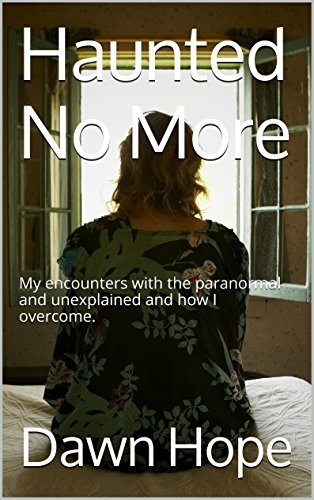 Haunted No More: My encounters with the paranormal and unexplained and how I overcome. Dawn Hope