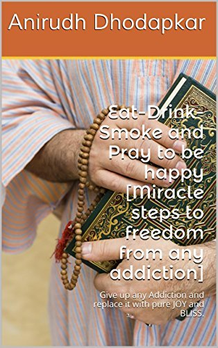 Eat-Drink-Smoke and Pray to be happy [Miracle steps to freedom from any addiction]: Give up any Addiction and replace it with pure JOY and BLISS. (Miracle Healing Book 2)  by  Anirudh Dhodapkar