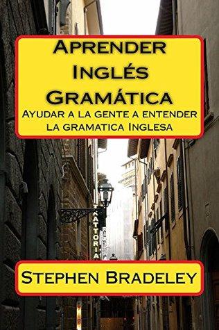 Aprender Ingles Gramatica: Ayudar a la gente a entender la gramatica Inglesa  by  Stephen W. Bradeley