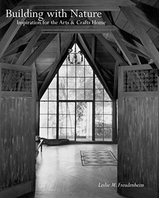 Building with Nature: Inspiration for the Arts & Crafts Home: Inspiration for the Arts & Crafts Home Leslie Freudenheim
