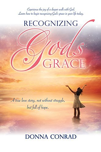 Recognizing Gods Grace: A true love story, not without struggle, but full of hope. Donna  Conrad