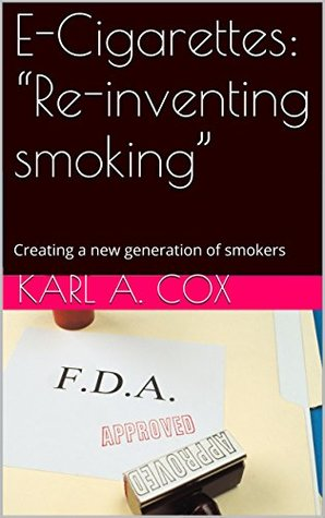 E-Cigarettes: Re-inventing smoking: Creating a new generation of smokers  by  Karl A. Cox
