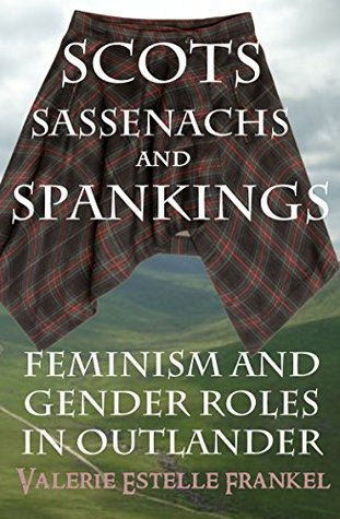 Scots, Sassenachs, and Spankings: Feminism and Gender Roles in Outlander  by  Valerie Estelle Frankel