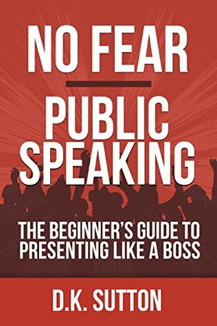 No Fear Public Speaking: The Beginners Guide to Presenting Like a Boss D.K. Sutton
