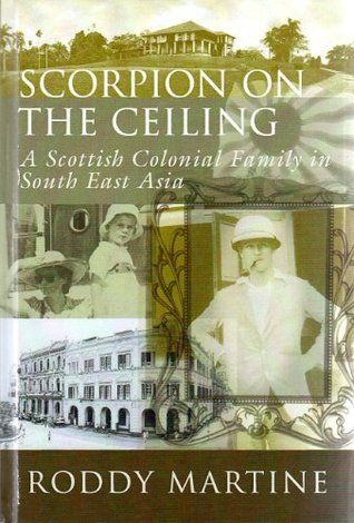 Scorpion On the Ceiling: A Scottish Colonial Family in South East Asia Roddy Martine