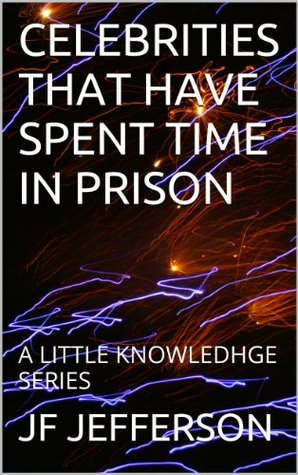 CELEBRITIES THAT HAVE SPENT TIME IN PRISON: A LITTLE KNOWLEDHGE SERIES (A LITTLE KNOWLEDGE SERIES)  by  JF JEFFERSON