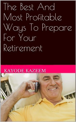 The Best And Most Profitable Ways To Prepare For Your Retirement  by  Kayode Kazeem
