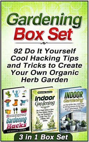 Gardening Box Set: 92 Do It Yourself Cool Hacking Tips and Tricks to Create Your Own Organic Herb Garden Kendall Cobb