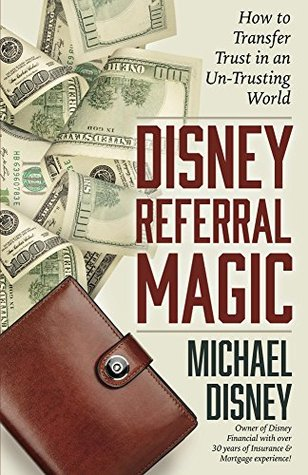 Disney Referral Magic: How to Transfer Trust in an Un-Trusting World Michael Disney