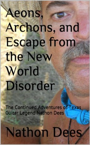 Aeons, Archons, and Escape from the New World Disorder: The Continued Adventures of Texas Guitar Legend Nathon Dees (The Life and Times of Texas Guitar Legend Nathon Dees Book 6)  by  Nathon Q. Dees