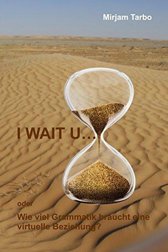 I WAIT U...: oder wie viel Grammatik braucht eine virtuelle Beziehung?  by  Mirjam Tarbo