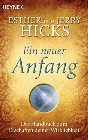 Ein neuer Anfang: Das Handbuch zum Erschaffen deiner Wirklichkeit Esther Hicks