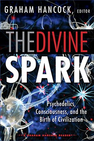 The Divine Spark: A Graham Hancock Reader: Psychedelics, Consciousness, and the Birth of Civilization Graham Hancock