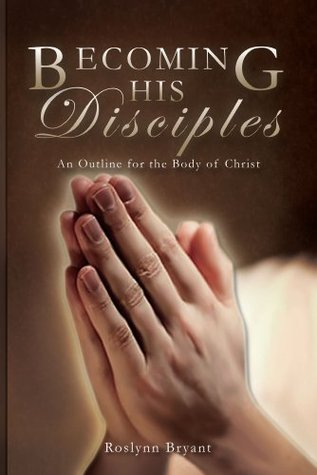 Becoming His Disciples: An Outline for the Body of Christ  by  Roslynn Bryant