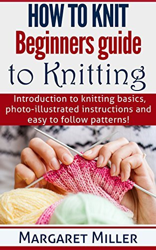 How to Knit: Beginners guide to Knitting: Introduction to knitting basics, photo-illustrated instructions and easy to follow patterns. (How to Knit, the complete Miller Series Book 1)  by  Margaret Miller