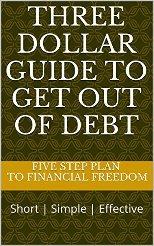 Three Dollar Guide to Get Out of Debt: A Simple Five Step Plan to Financial Freedom Three Dollar Guide Group