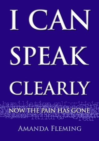 I Can Speak Clearly Now the Pain Has Gone: A Self-Help Guide to Confident and Competent Presenting  by  Amanda Fleming