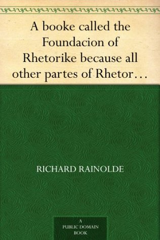 A booke called the Foundacion of Rhetorike because all other partes of Rhetorike are grounded there upon, euery parte sette forthe in an Oracion vpon questions, ... verie profitable to bee knowen and redde  by  Richard Rainolde