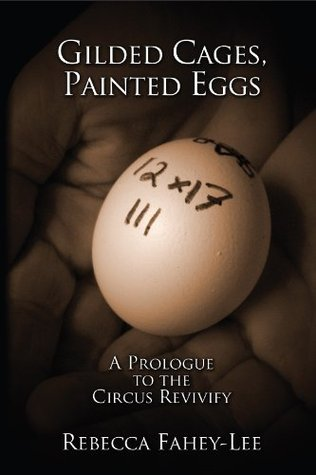 Gilded Cages, Painted Eggs: A Prologue to the Circus Revivify Rebecca Fahey-Lee