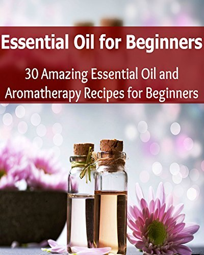 Essential Oil for Beginners: 30 Amazing Essential Oils and Aromatherapy Recipes for Beginners: Sally J. Sanford