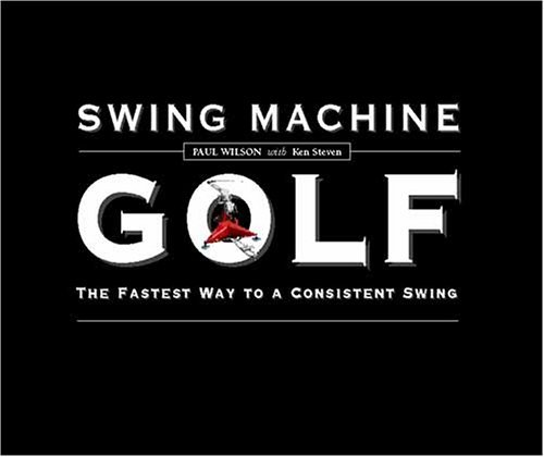 Swing Machine Golf--The Fastest Way to a Consistent Swing Paul Wilson