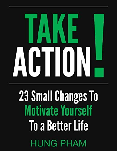 Take Action! 23 Small Changes to Eliminate Fear, Be a Leader, and Create The Life You Want to Live Hung Pham