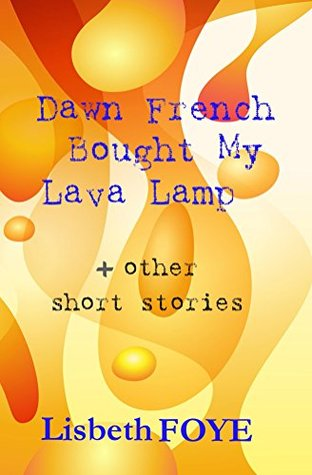 Dawn French Bought My Lava Lamp + other short stories Lisbeth Foye