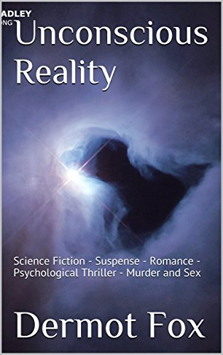 Unconscious Reality : A Crime Fiction Thriller, Sci-Fi, Romance, Suspense, Murder, Explicit Sex, suspense, thriller: Science Fiction - Suspense - Romance - Psychological Thriller - Murder and Sex Dermot Fox