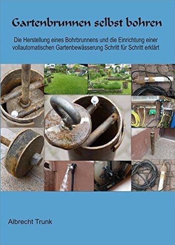 Gartenbrunnen selbst bohren: Die Herstellung eines Bohrbrunnens und die Einrichtung einer vollautomatischen Bewässerungssteuerung Schritt für Schritt erklärt  by  Albrecht Trunk