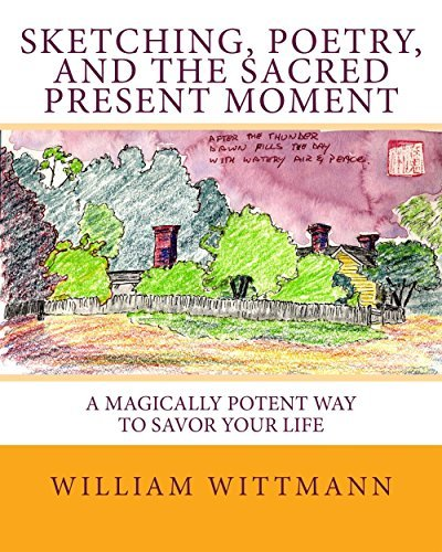 Sketching, Poetry, and the Sacred Present Moment: A Magically Potent Way To Savor Your Life William Wittmann