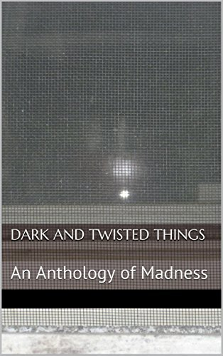 Dark and Twisted Things: An Anthology of Madness  by  David Revilla