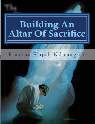Building An Altar Of Sacrifice  by  Francis Elijah Ndunagum