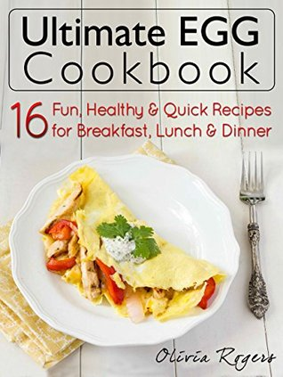 Ultimate Egg Cookbook: 16 Fun, Healthy & Quick Recipes for Breakfast, Lunch & Dinner Olivia Rogers