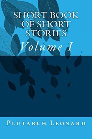 Short Book of Short Stories: Volume 1 Plutarch Leonard