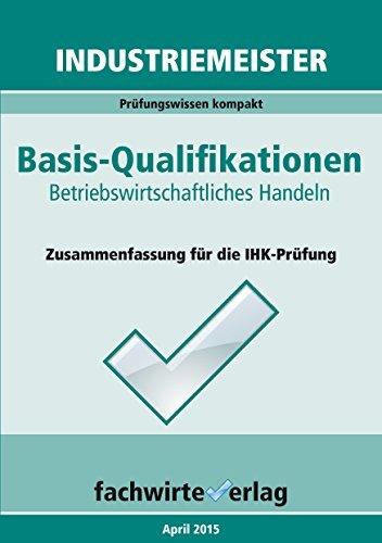 Industriemeister: Betriebswirtschaftliches Handeln: Zusammenfassung für die IHK-Prüfung Basisqualifikationen  by  Reinhard Fresow
