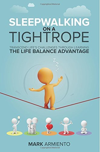 Sleepwalking on a Tightrope: Transcend Lifes Challenges through Learning the Life Balance Advantage Mark Armiento