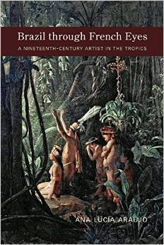 Brazil through French Eyes: A Nineteenth-Century Artist in the Tropics Ana Lucia Araujo