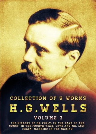 H. G. Wells, 5 Works: Volume 3: The History Of Mr Polly, In The Days Of The Comet, In The Fourth Year, Love And Mr. Lewisham, Mankind In The Making  by  H.G. Wells