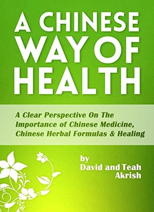 A Chinese Way Of Health: A Clear Perspective on The Importance of Chinese Medicine, Chinese Herbal Formulas & Healing  by  David Akrish