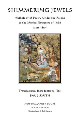 SHIMMERING JEWELS:Anthology of Poetry Under the Reigns of the Mughal Emperors of India (1526-1857) Various