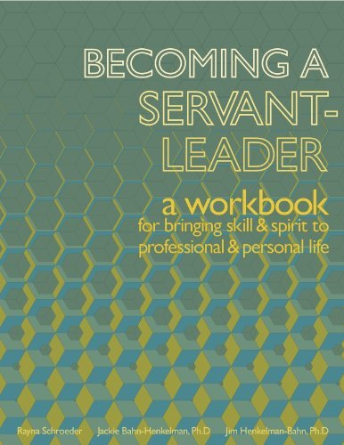Becoming a Servant-Leader: a workbook for bringing skill and spirit to professional and personal life Rayna Schroeder