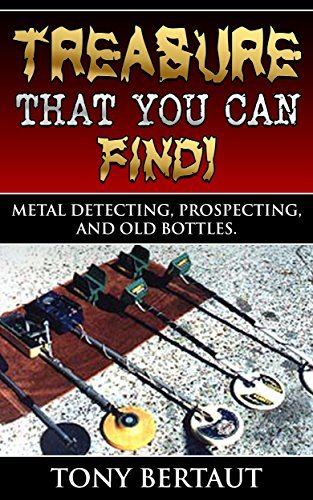 Treasure That You Can Find!: Metal Detecting, Gold Prospecting, and Finding Old Bottles.  by  Tony Bertaut