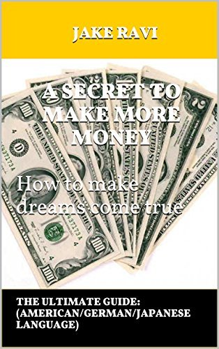 A SECRET TO MAKE MORE MONEY How to make dreams come true: THE ULTIMATE GUIDE: Jake Ravi