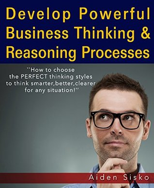 Develop Powerful Business Thinking and Reasoning Processes: How to choose the PERFECT thinking styles to think smarter,better,clearer for any situation! ... better, thinking clearly, thinking)  by  Aiden Sisko