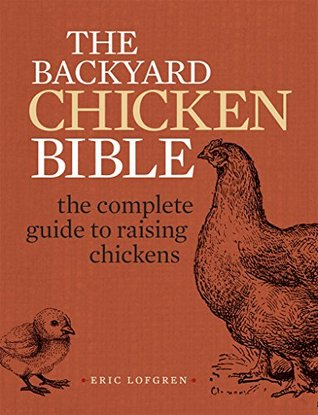 The Backyard Chicken Bible: The Complete Guide to Raising Chickens Eric Lofgren