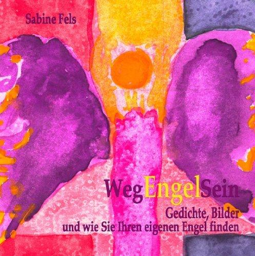 Weg-Engel-Sein: Gedichte, Bilder und wie Sie Ihren eigenen Engel finden  by  Sabine Fels